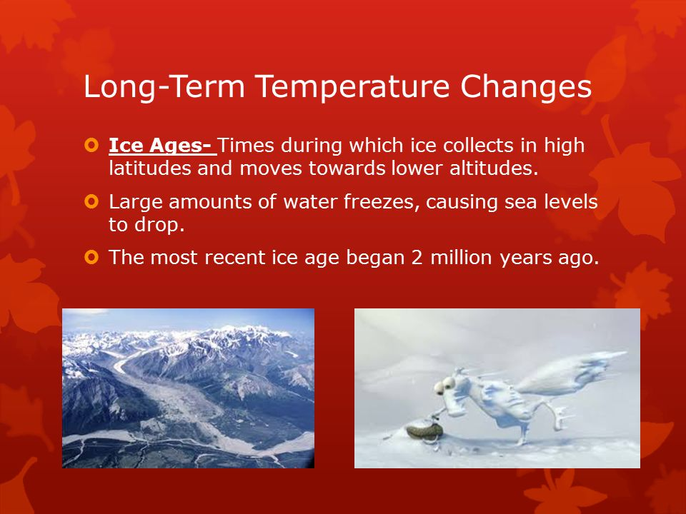 Long-Term Temperature Changes  Ice Ages- Times during which ice collects in high latitudes and moves towards lower altitudes.