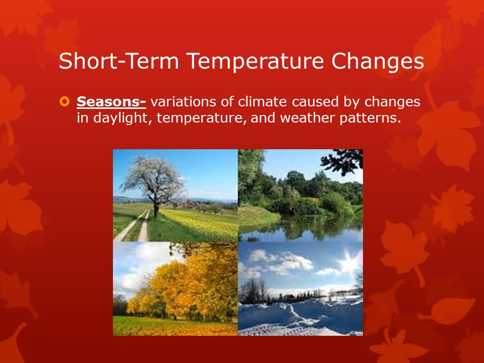 Short-Term Temperature Changes  Seasons- variations of climate caused by changes in daylight, temperature, and weather patterns.