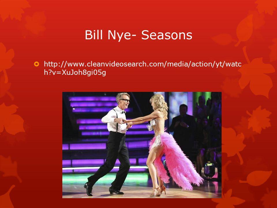 Bill Nye- Seasons  http://www.cleanvideosearch.com/media/action/yt/watc h v=XuJoh8gi05g
