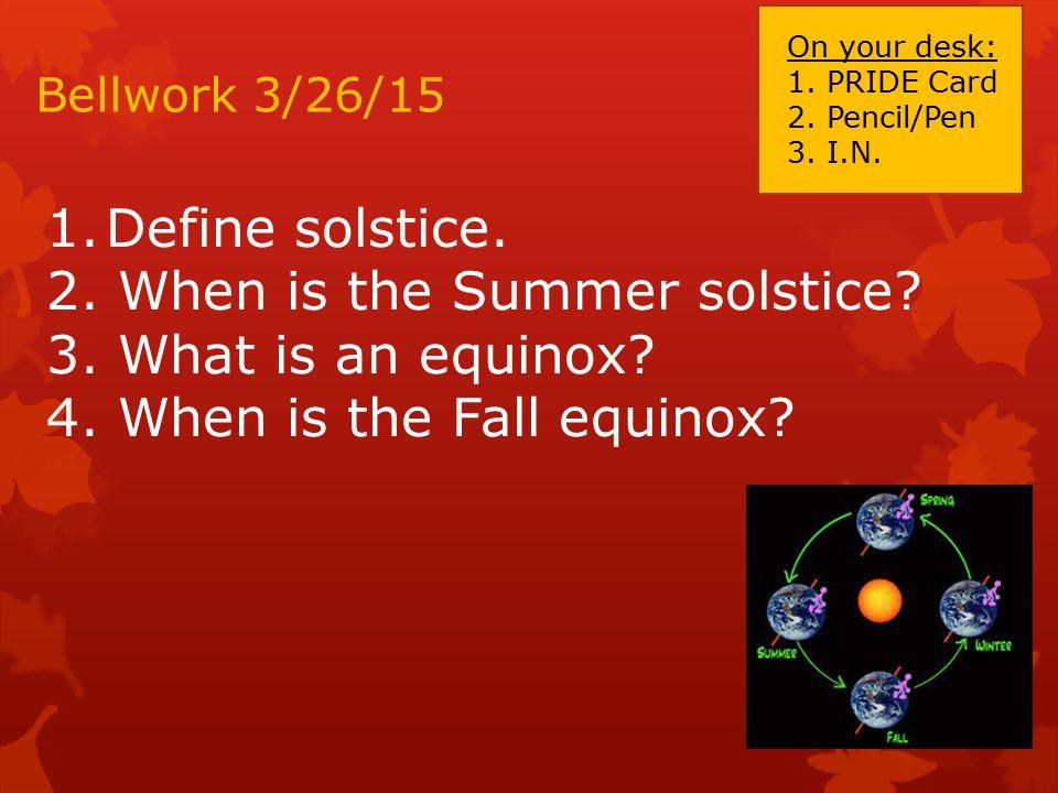 Bellwork 3/26/15 1.Define solstice.2. When is the Summer solstice.