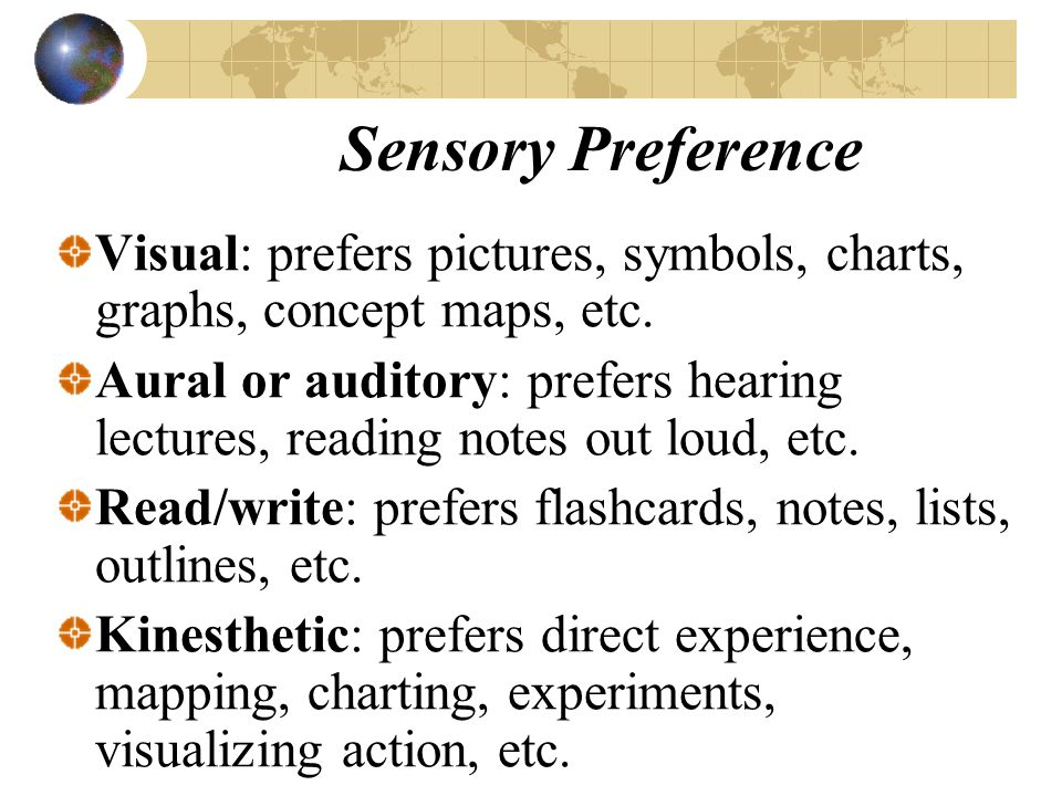 Sensory Preference Visual: prefers pictures, symbols, charts, graphs, concept maps, etc. Aural or auditory: prefers hearing lectures, reading notes ou