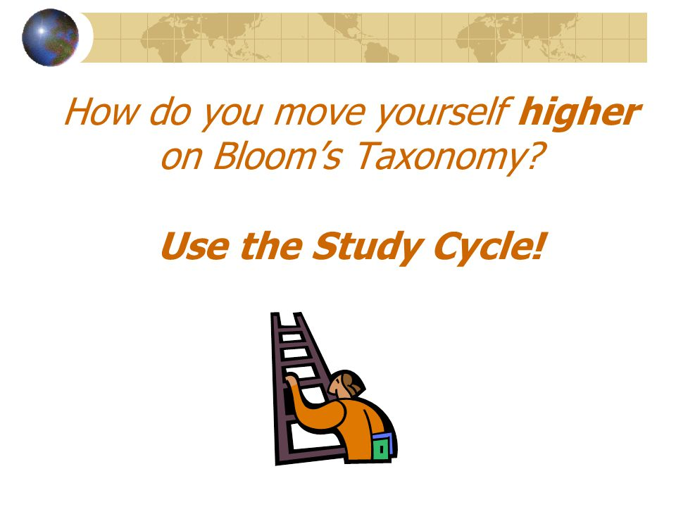 How do you move yourself higher on Bloom's Taxonomy Use the Study Cycle!