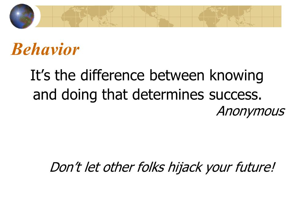 Behavior It's the difference between knowing and doing that determines success.