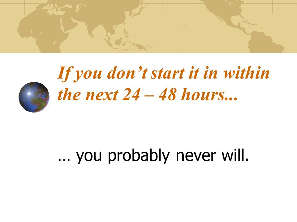 If you don't start it in within the next 24 – 48 hours... … you probably never will.