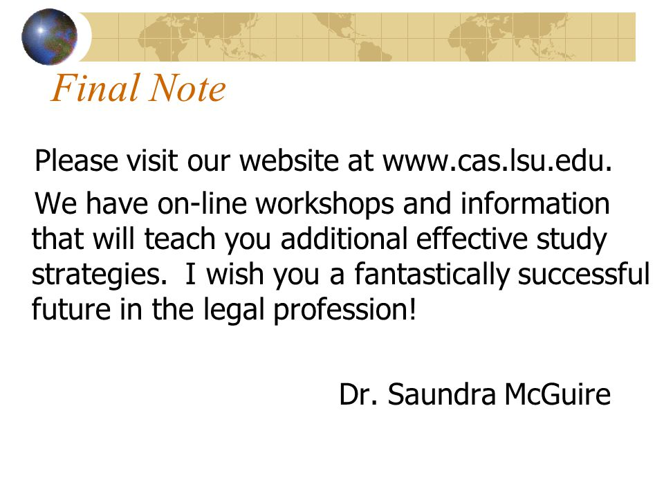 Final Note Please visit our website at www.cas.lsu.edu. We have on-line workshops and information that will teach you additional effective study strat