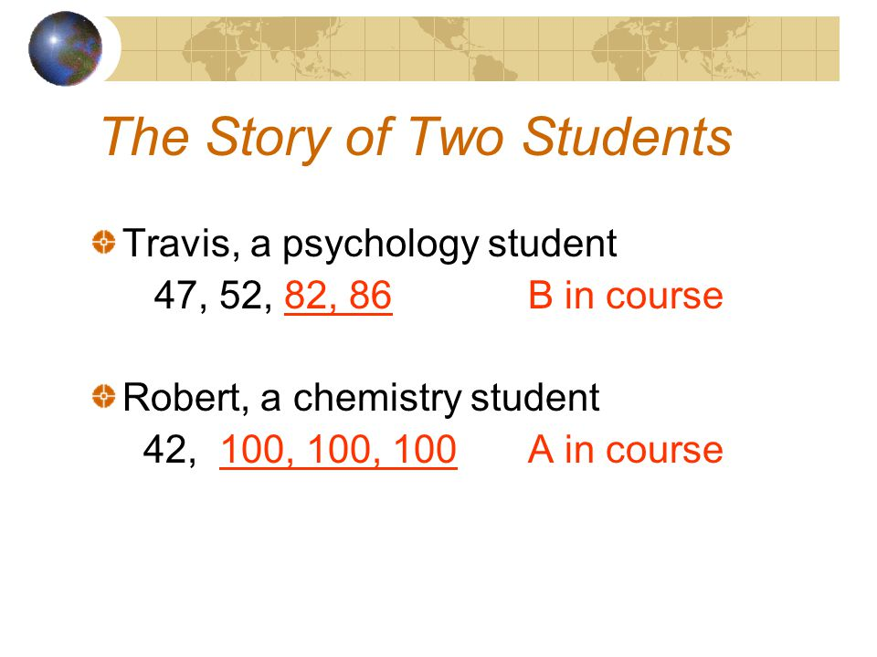 The Story of Two Students Travis, a psychology student 47, 52, 82, 86B in course Robert, a chemistry student 42, 100, 100, 100A in course