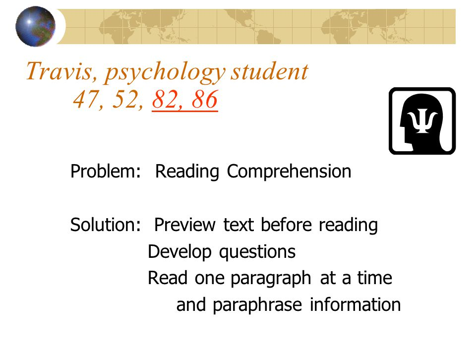 Travis, psychology student 47, 52, 82, 86 Problem: Reading Comprehension Solution: Preview text before reading Develop questions Read one paragraph at a time and paraphrase information