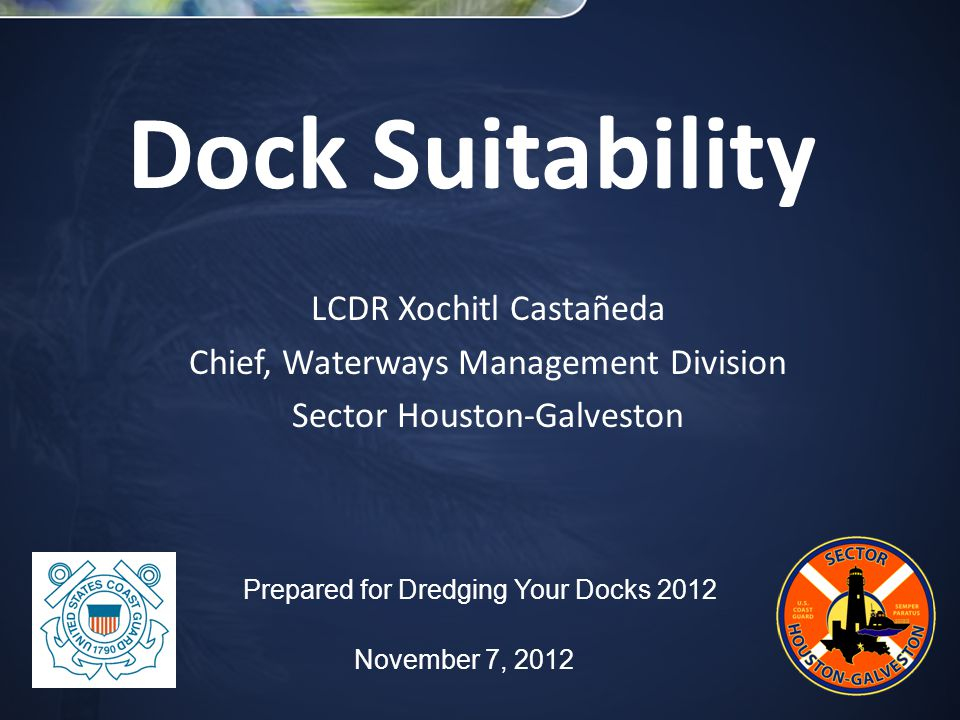 Dock Suitability LCDR Xochitl Castañeda Chief, Waterways Management Division Sector Houston-Galveston Prepared for Dredging Your Docks 2012 November 7