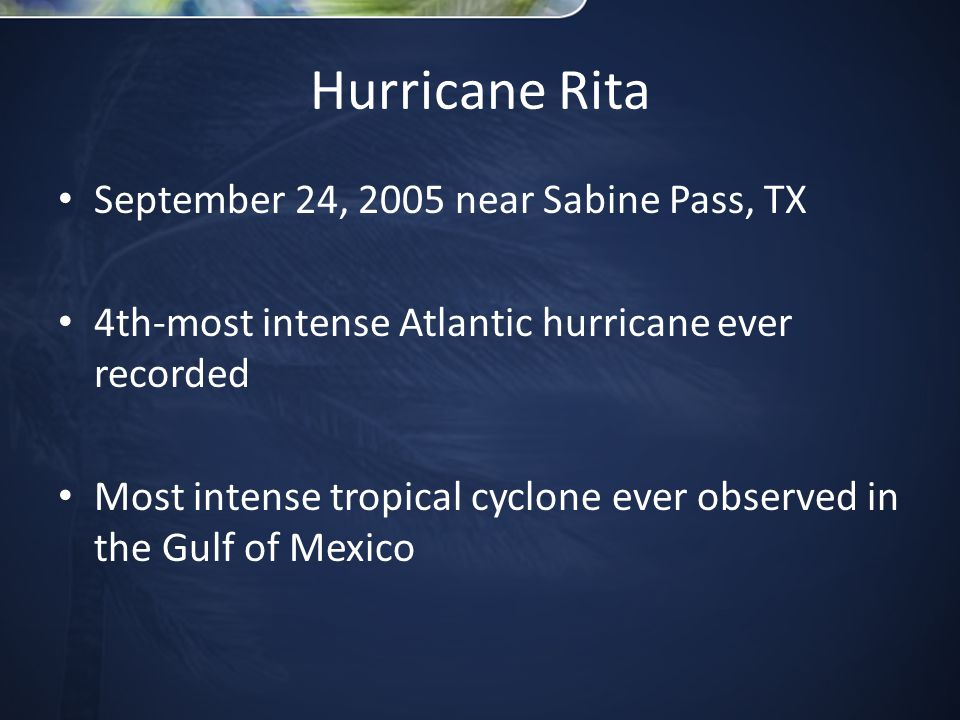 September 24, 2005 near Sabine Pass, TX 4th-most intense Atlantic hurricane ever recorded Most intense tropical cyclone ever observed in the Gulf of Mexico