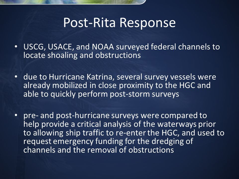 Post-Rita Response USCG, USACE, and NOAA surveyed federal channels to locate shoaling and obstructions due to Hurricane Katrina, several survey vessels were already mobilized in close proximity to the HGC and able to quickly perform post-storm surveys pre- and post-hurricane surveys were compared to help provide a critical analysis of the waterways prior to allowing ship traffic to re-enter the HGC, and used to request emergency funding for the dredging of channels and the removal of obstructions
