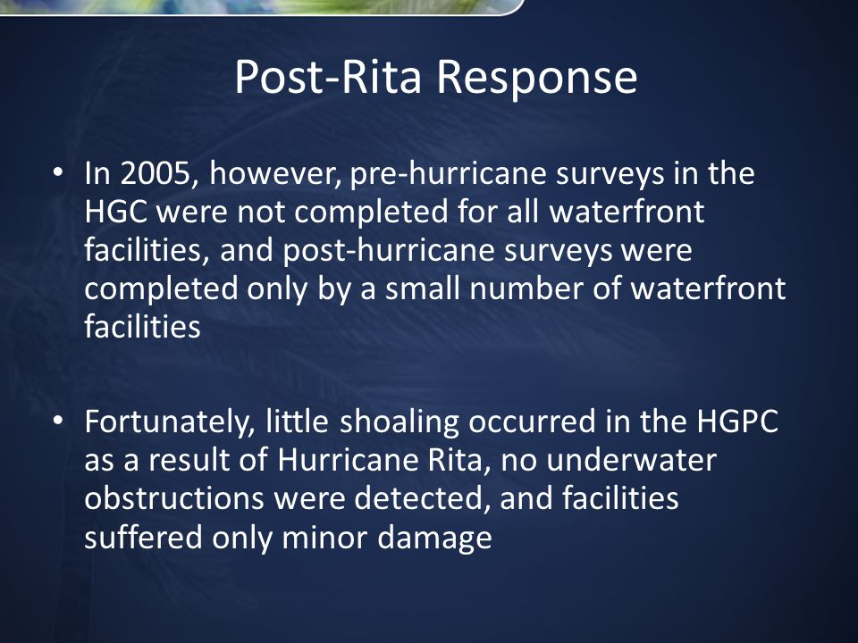 Post-Rita Response In 2005, however, pre-hurricane surveys in the HGC were not completed for all waterfront facilities, and post-hurricane surveys were completed only by a small number of waterfront facilities Fortunately, little shoaling occurred in the HGPC as a result of Hurricane Rita, no underwater obstructions were detected, and facilities suffered only minor damage