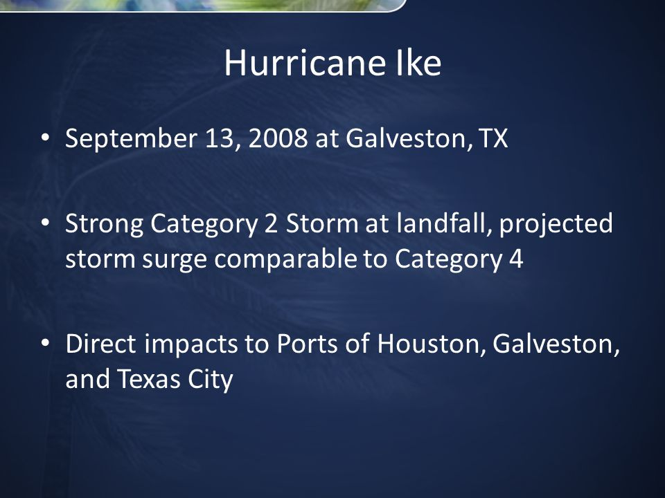 September 13, 2008 at Galveston, TX Strong Category 2 Storm at landfall, projected storm surge comparable to Category 4 Direct impacts to Ports of Houston, Galveston, and Texas City
