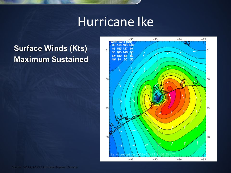 Hurricane Ike Source: NOAA/AOML/Hurricane Research Division Surface Winds (Kts) Maximum Sustained