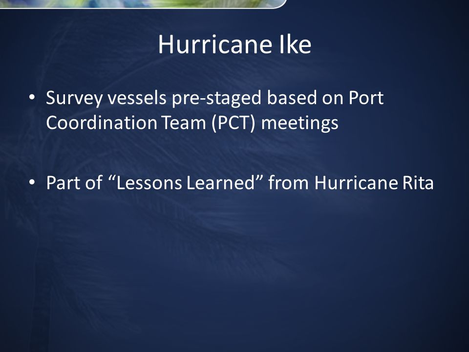 Hurricane Ike Survey vessels pre-staged based on Port Coordination Team (PCT) meetings Part of Lessons Learned from Hurricane Rita