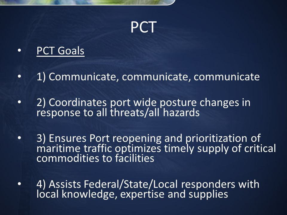 PCT Goals 1) Communicate, communicate, communicate 2) Coordinates port wide posture changes in response to all threats/all hazards 3) Ensures Port reopening and prioritization of maritime traffic optimizes timely supply of critical commodities to facilities 4) Assists Federal/State/Local responders with local knowledge, expertise and supplies