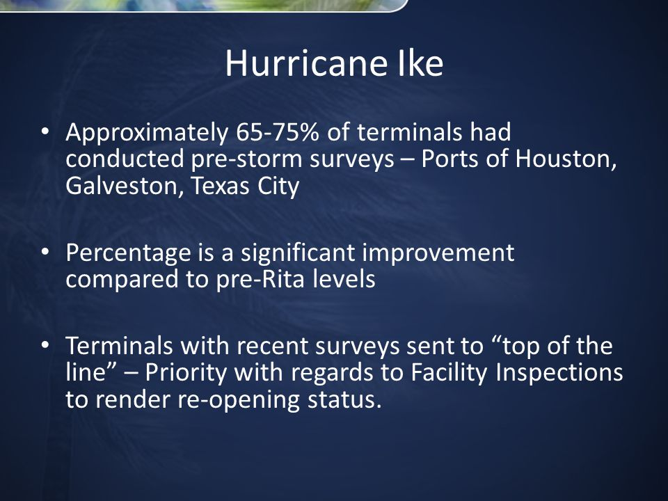 Hurricane Ike Approximately 65-75% of terminals had conducted pre-storm surveys – Ports of Houston, Galveston, Texas City Percentage is a significant