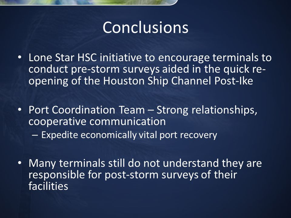 Conclusions Lone Star HSC initiative to encourage terminals to conduct pre-storm surveys aided in the quick re- opening of the Houston Ship Channel Post-Ike Port Coordination Team – Strong relationships, cooperative communication – Expedite economically vital port recovery Many terminals still do not understand they are responsible for post-storm surveys of their facilities