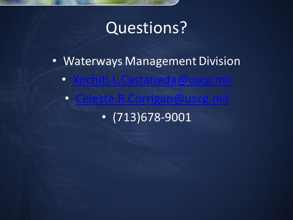 Questions? Waterways Management Division Xochitl.L.Castaneda@uscg.mil Celeste.R.Corrigan@uscg.mil (713)678-9001