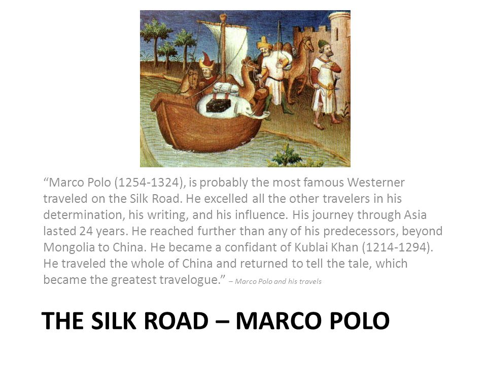 THE SILK ROAD – MARCO POLO Marco Polo (1254-1324), is probably the most famous Westerner traveled on the Silk Road.