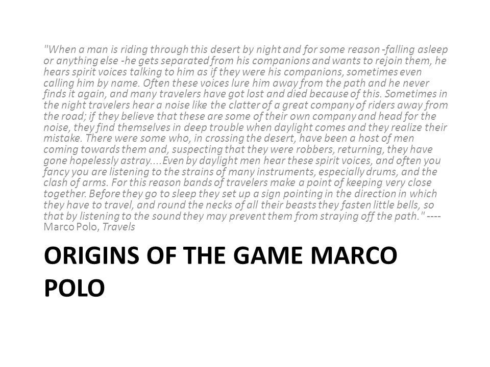 ORIGINS OF THE GAME MARCO POLO When a man is riding through this desert by night and for some reason -falling asleep or anything else -he gets separated from his companions and wants to rejoin them, he hears spirit voices talking to him as if they were his companions, sometimes even calling him by name.