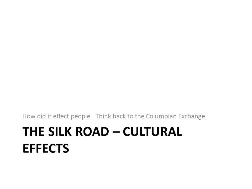 THE SILK ROAD – CULTURAL EFFECTS How did it effect people. Think back to the Columbian Exchange.