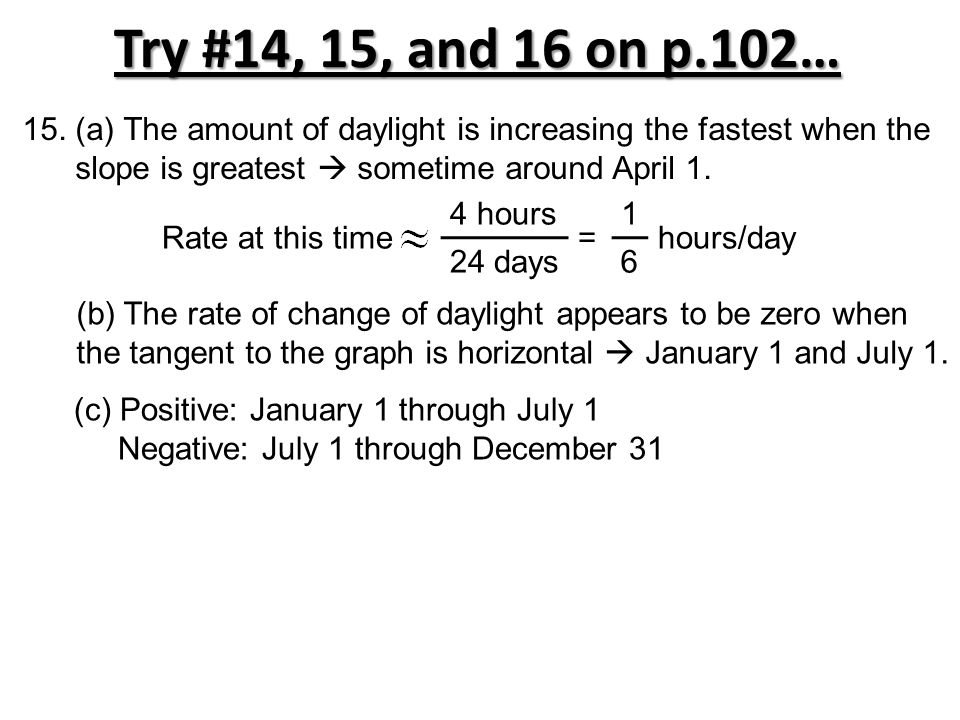 Try #14, 15, and 16 on p.102… 15. (a) The amount of daylight is increasing the fastest when the slope is greatest  sometime around April 1. Rate at t