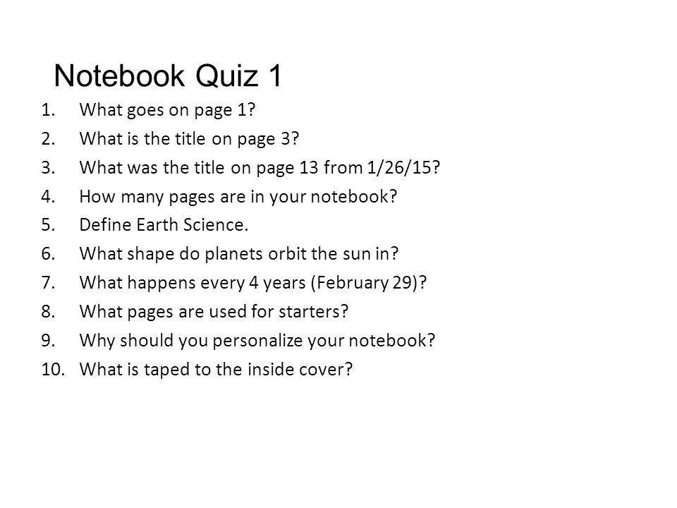Notebook Quiz 1 1.What goes on page 1? 2.What is the title on page 3? 3.What was the title on page 13 from 1/26/15? 4.How many pages are in your noteb