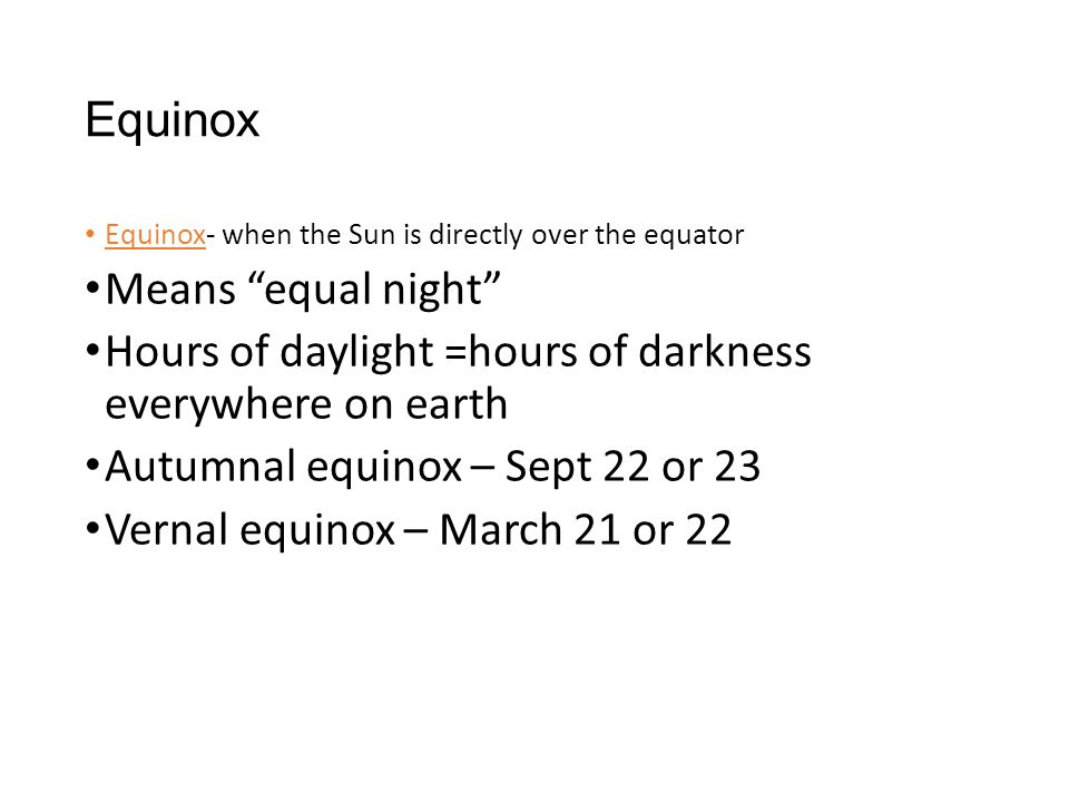 "Equinox Equinox- when the Sun is directly over the equator Means ""equal night"" Hours of daylight =hours of darkness everywhere on earth Autumnal equin"