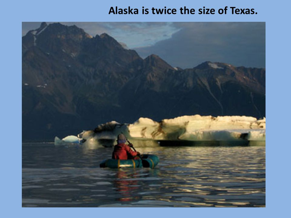 Alaska is twice the size of Texas.
