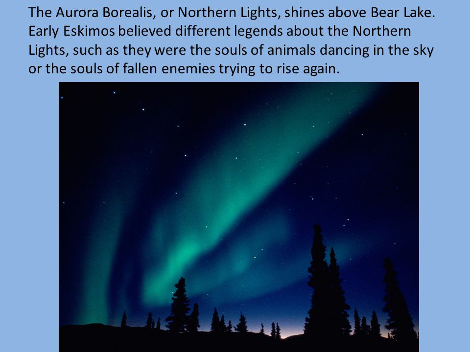The Aurora Borealis, or Northern Lights, shines above Bear Lake. Early Eskimos believed different legends about the Northern Lights, such as they were