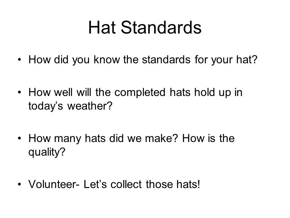 Hat Standards How did you know the standards for your hat? How well will the completed hats hold up in today's weather? How many hats did we make? How