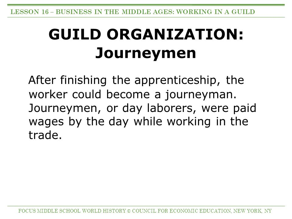 GUILD ORGANIZATION: Journeymen After finishing the apprenticeship, the worker could become a journeyman. Journeymen, or day laborers, were paid wages