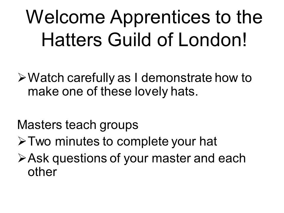 Welcome Apprentices to the Hatters Guild of London!  Watch carefully as I demonstrate how to make one of these lovely hats. Masters teach groups  Tw