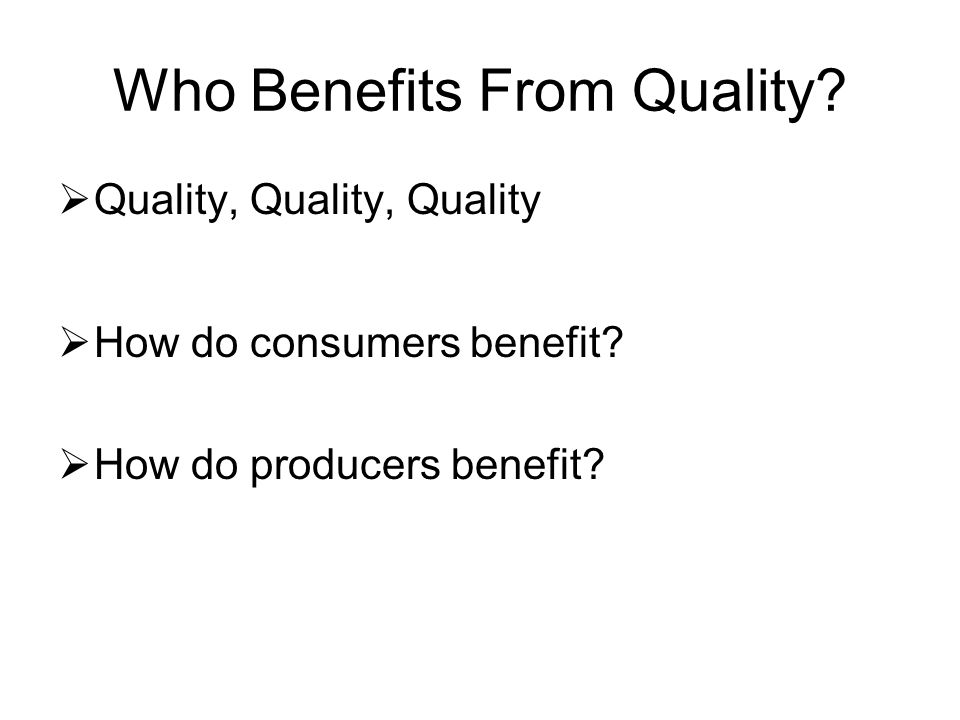 Who Benefits From Quality?  Quality, Quality, Quality  How do consumers benefit?  How do producers benefit?
