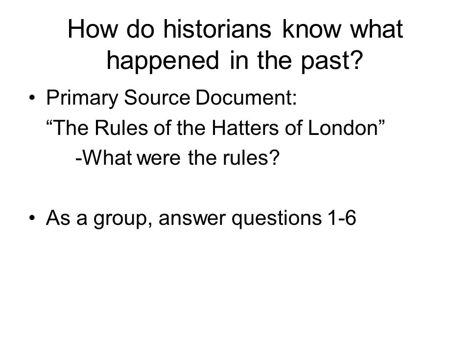 """How do historians know what happened in the past? Primary Source Document: """"The Rules of the Hatters of London"""" -What were the rules? As a group, answ"""