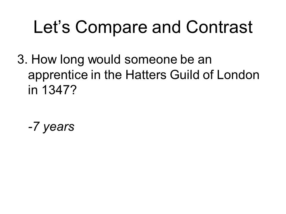 Let's Compare and Contrast 3. How long would someone be an apprentice in the Hatters Guild of London in 1347? -7 years