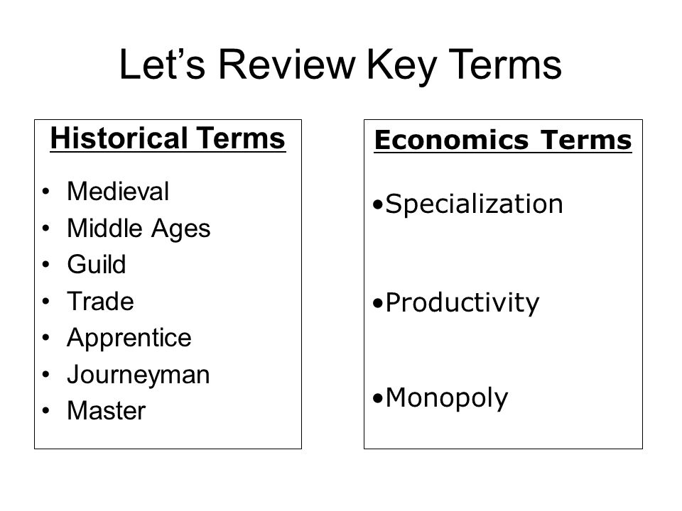 Let's Review Key Terms Historical Terms Medieval Middle Ages Guild Trade Apprentice Journeyman Master Economics Terms Specialization Productivity Mono