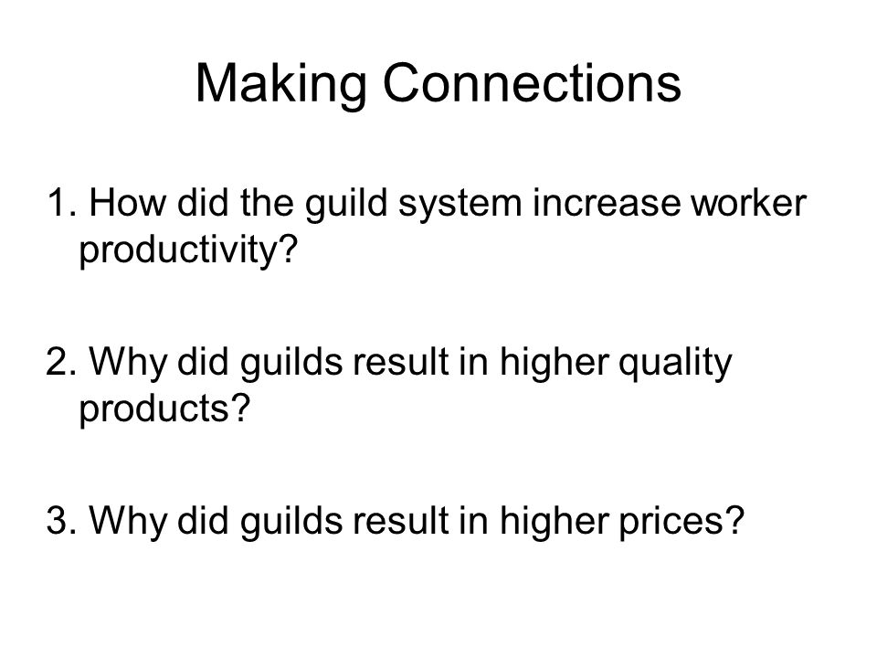 Making Connections 1. How did the guild system increase worker productivity? 2. Why did guilds result in higher quality products? 3. Why did guilds re