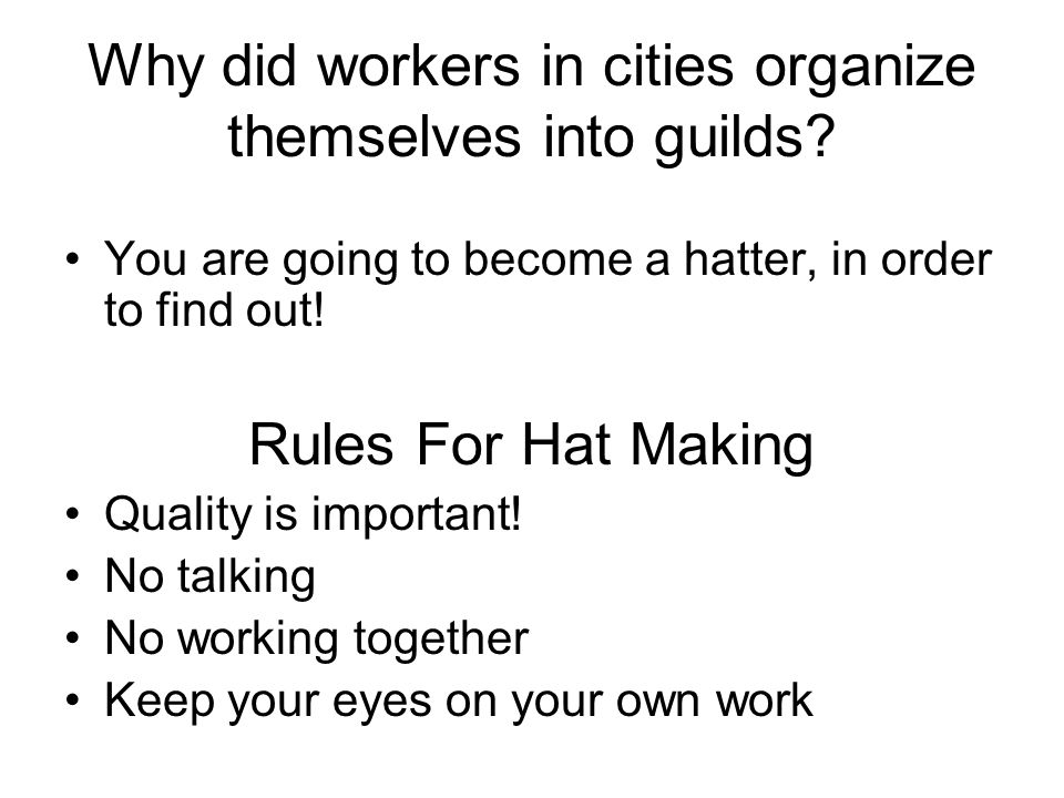 Why did workers in cities organize themselves into guilds? You are going to become a hatter, in order to find out! Rules For Hat Making Quality is imp