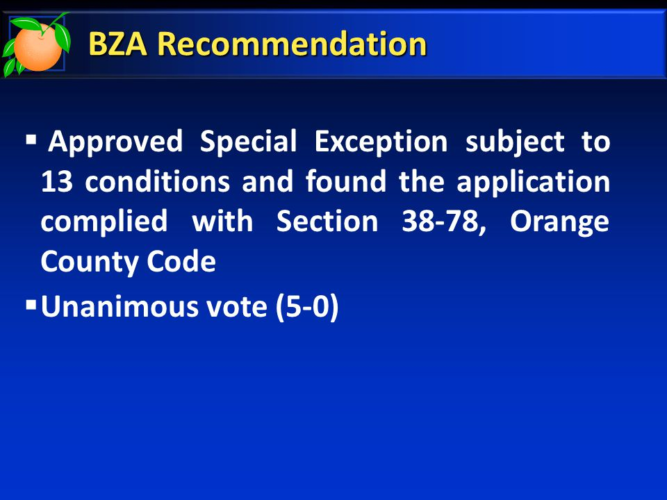BZA Recommendation  Approved Special Exception subject to 13 conditions and found the application complied with Section 38-78, Orange County Code  Unanimous vote (5-0)