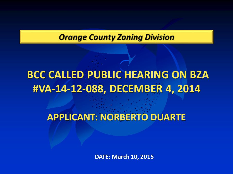 BCC CALLED PUBLIC HEARING ON BZA #VA-14-12-088, DECEMBER 4, 2014 APPLICANT: NORBERTO DUARTE BCC CALLED PUBLIC HEARING ON BZA #VA-14-12-088, DECEMBER 4, 2014 APPLICANT: NORBERTO DUARTE Orange County Zoning Division DATE: March 10, 2015