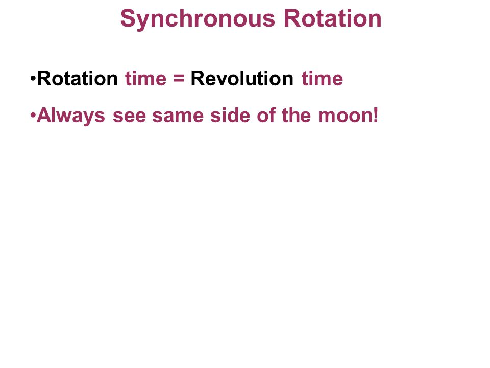 Synchronous Rotation Rotation time = Revolution time Always see same side of the moon!