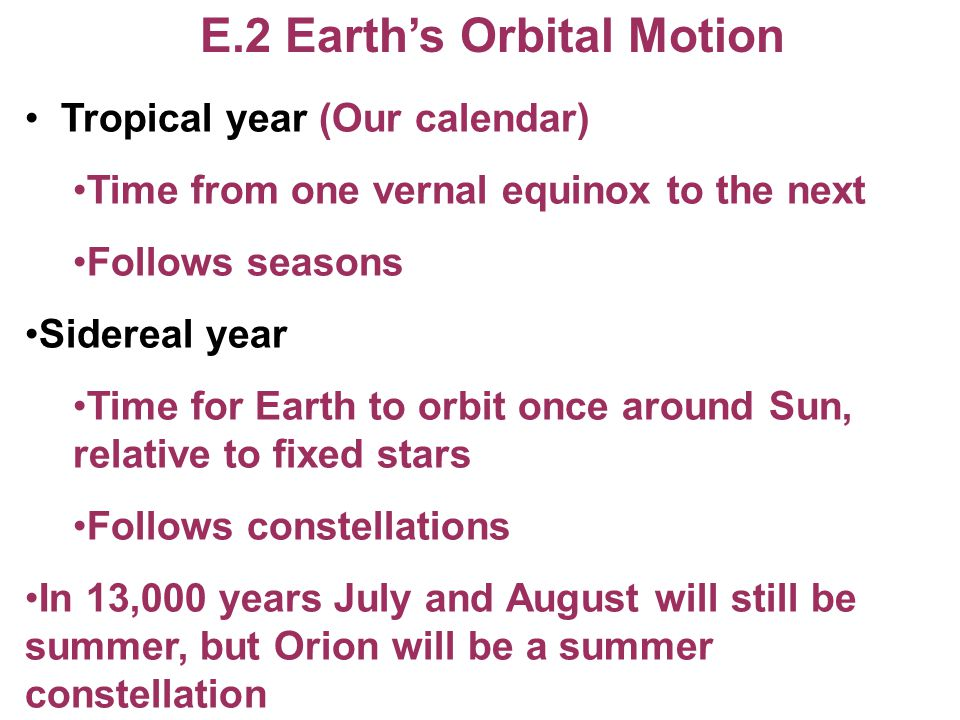 E.2 Earth's Orbital Motion Tropical year (Our calendar) Time from one vernal equinox to the next Follows seasons Sidereal year Time for Earth to orbit