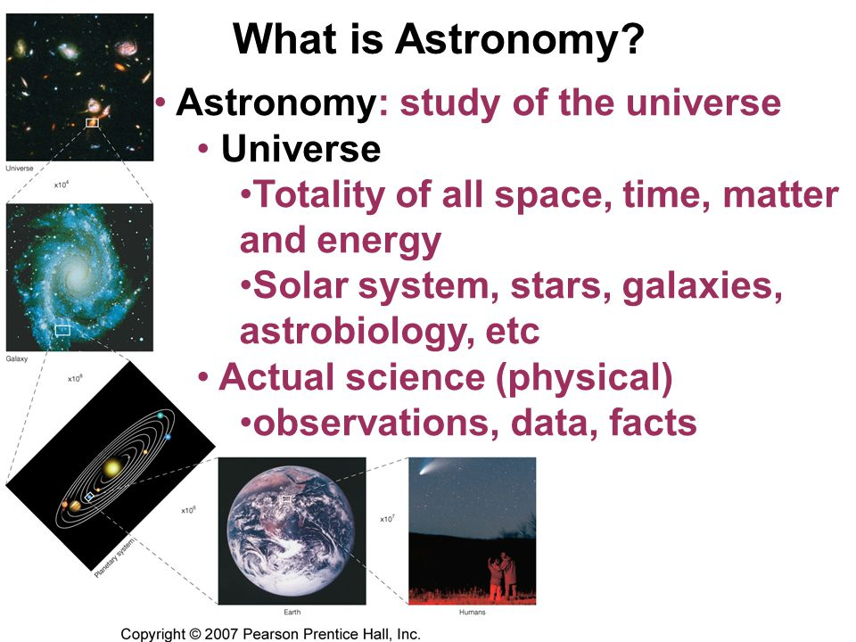 What is Astronomy? Astronomy: study of the universe Universe Totality of all space, time, matter and energy Solar system, stars, galaxies, astrobiolog