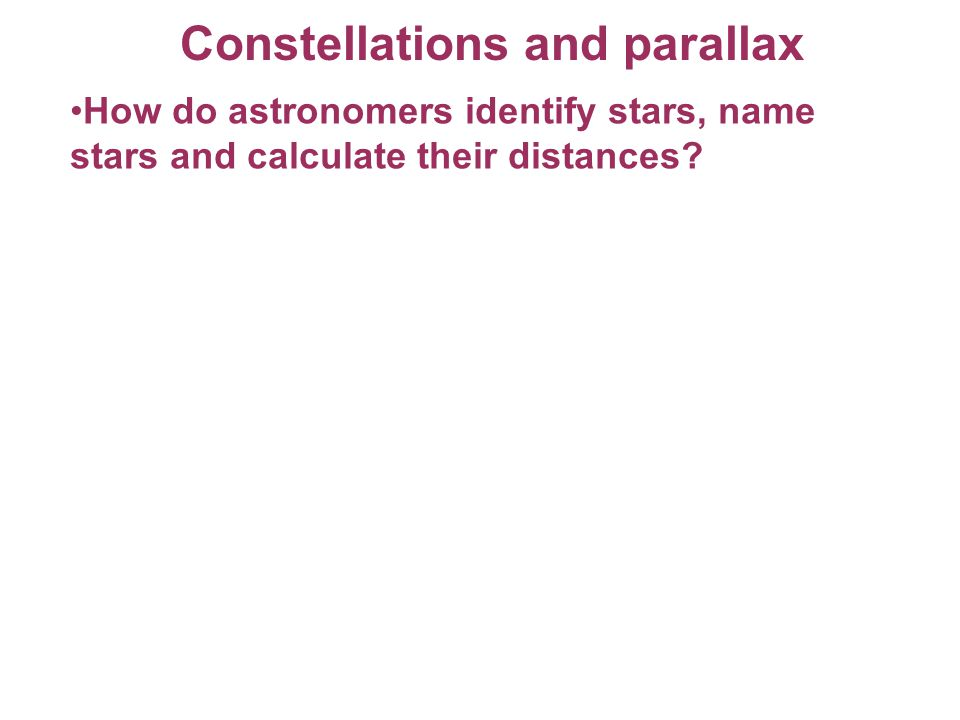 Constellations and parallax How do astronomers identify stars, name stars and calculate their distances?