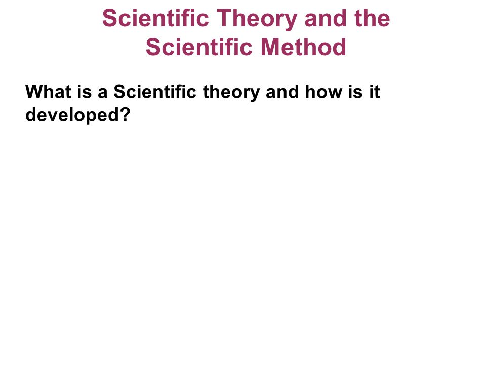 Scientific Theory and the Scientific Method What is a Scientific theory and how is it developed?