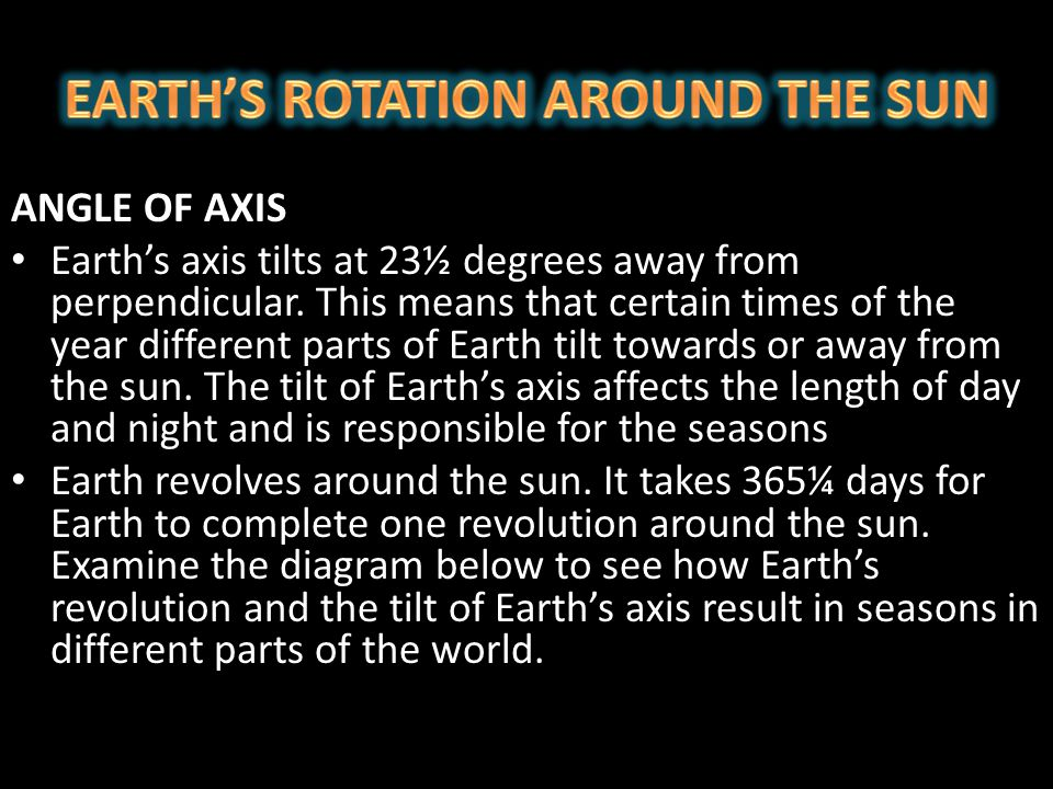 ANGLE OF AXIS Earth's axis tilts at 23½ degrees away from perpendicular. This means that certain times of the year different parts of Earth tilt towar