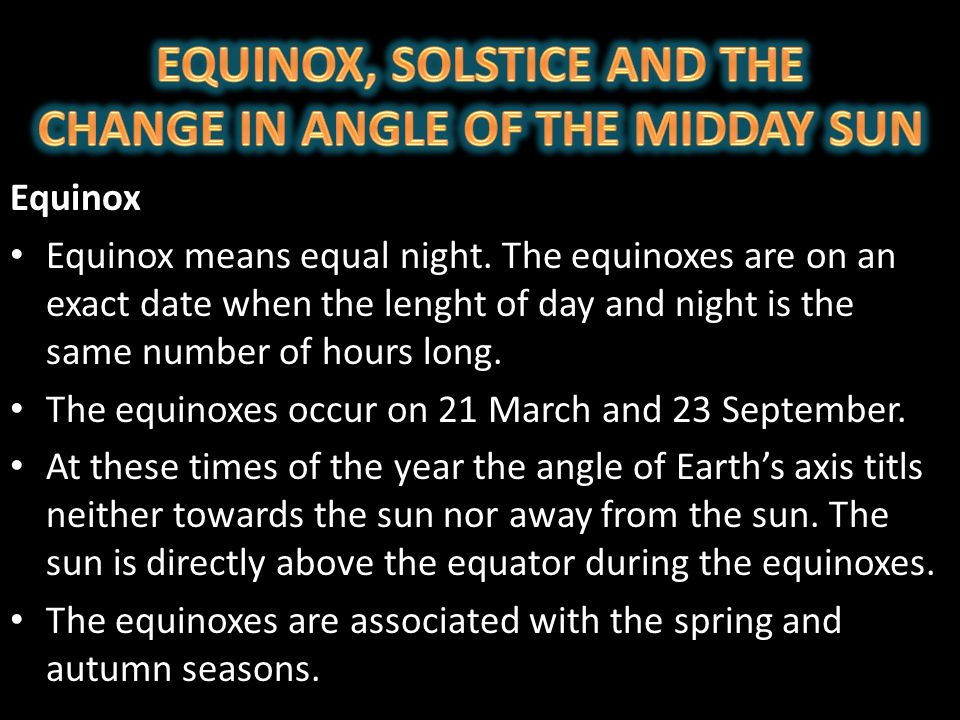 Equinox Equinox means equal night. The equinoxes are on an exact date when the lenght of day and night is the same number of hours long. The equinoxes