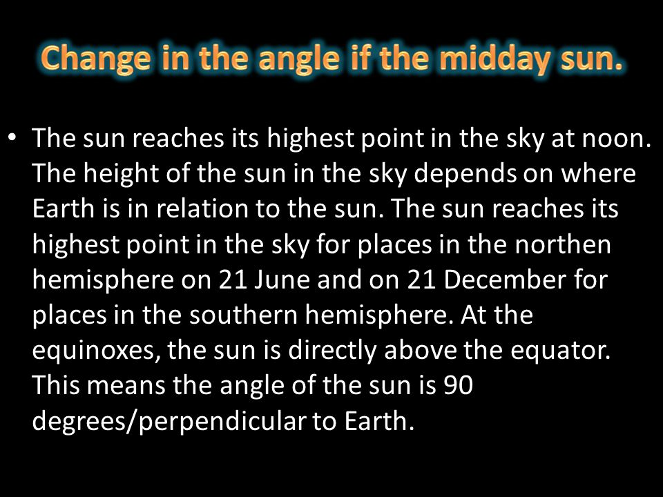 The sun reaches its highest point in the sky at noon. The height of the sun in the sky depends on where Earth is in relation to the sun. The sun reach