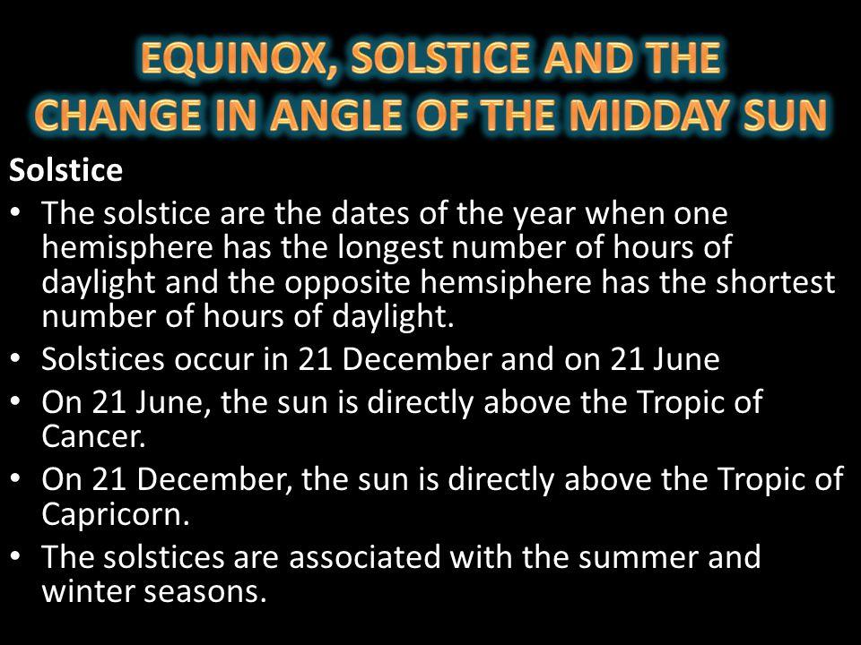 21 JUNE WINTER in SOUTHERN HEMISPHERE SUMMER in NORTHERN HEMISPEHRE 21 DECEMBER SUMMER in SOUTHERN HEMISPEHRE WINTER in NORTHERN HEMISPHERE
